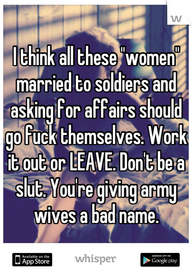 """I think all these """"women"""" married to soldiers and asking for affairs should go fuck themselves. Work it out or LEAVE. Don't be a slut. You're giving army wives a bad name."""