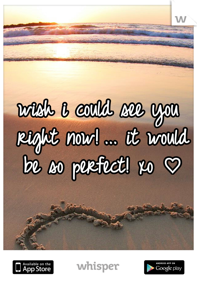wish i could see you right now! ... it would be so perfect! xo ♡