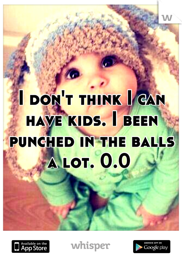 I don't think I can have kids. I been punched in the balls a lot. 0.0