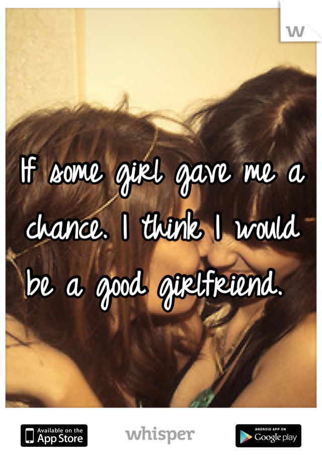 If some girl gave me a chance. I think I would be a good girlfriend.