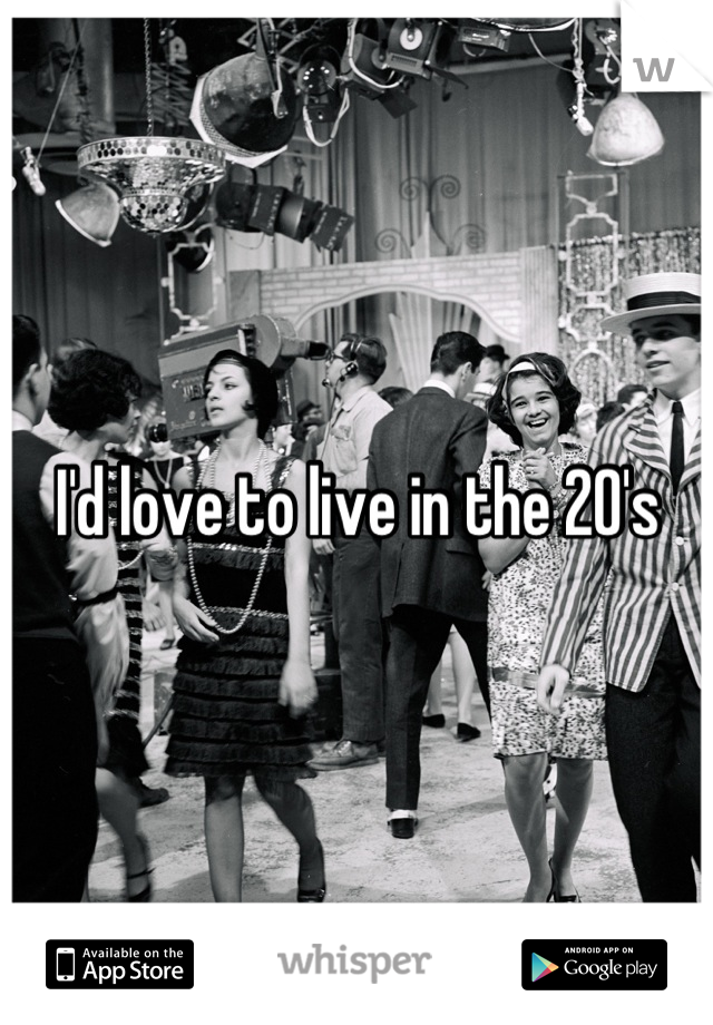 I'd love to live in the 20's