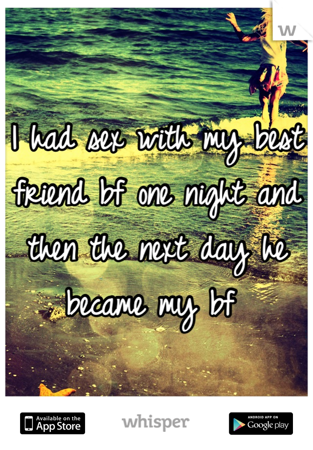 I had sex with my best friend bf one night and then the next day he became my bf