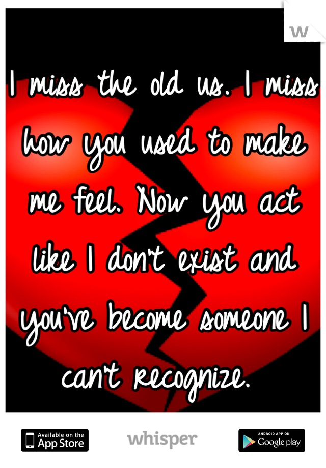 I miss the old us. I miss how you used to make me feel. Now you act like I don't exist and you've become someone I can't recognize.