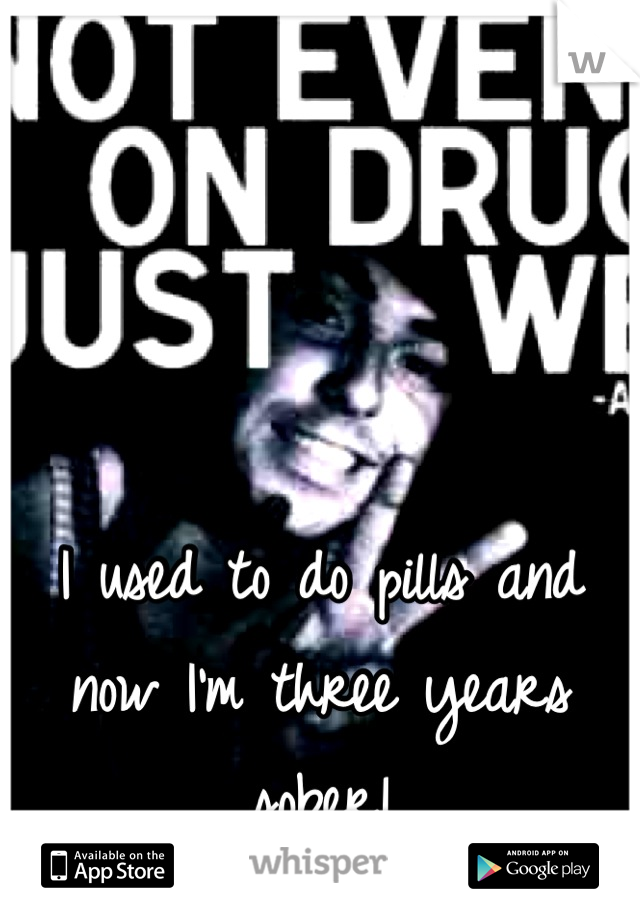 I used to do pills and now I'm three years sober!