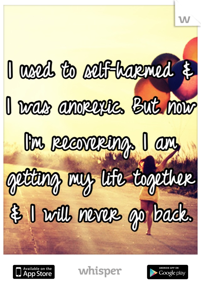 I used to self-harmed & I was anorexic. But now I'm recovering. I am getting my life together & I will never go back.