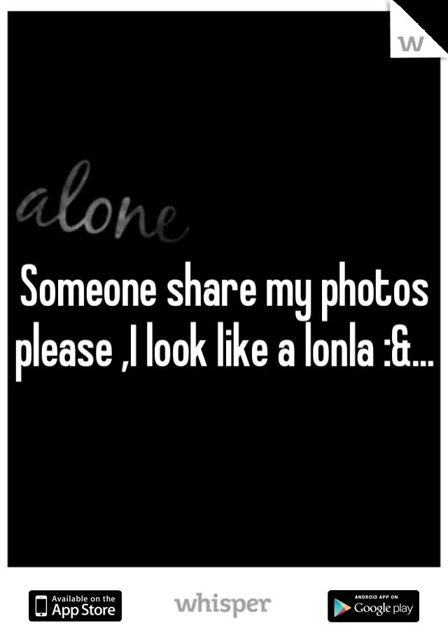 Someone share my photos please ,I look like a lonla :&...