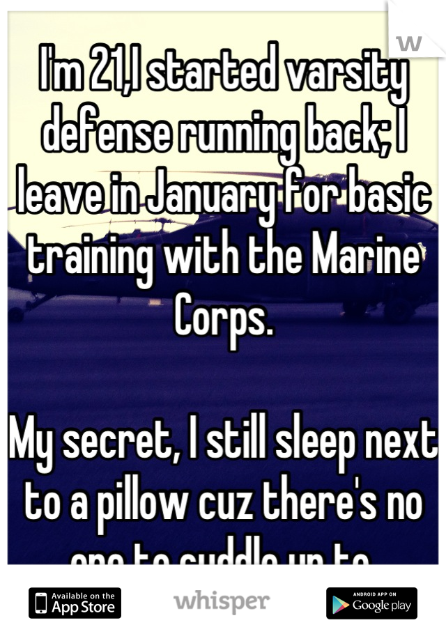 I'm 21,I started varsity defense running back; I leave in January for basic training with the Marine Corps.  My secret, I still sleep next to a pillow cuz there's no one to cuddle up to.