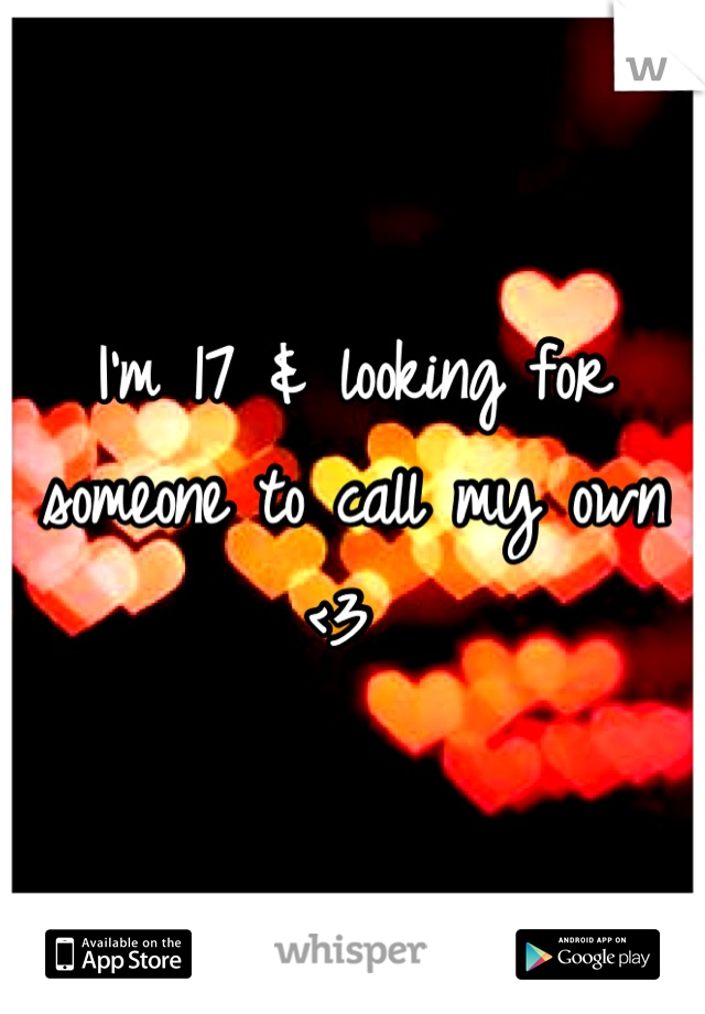 I'm 17 & looking for someone to call my own <3