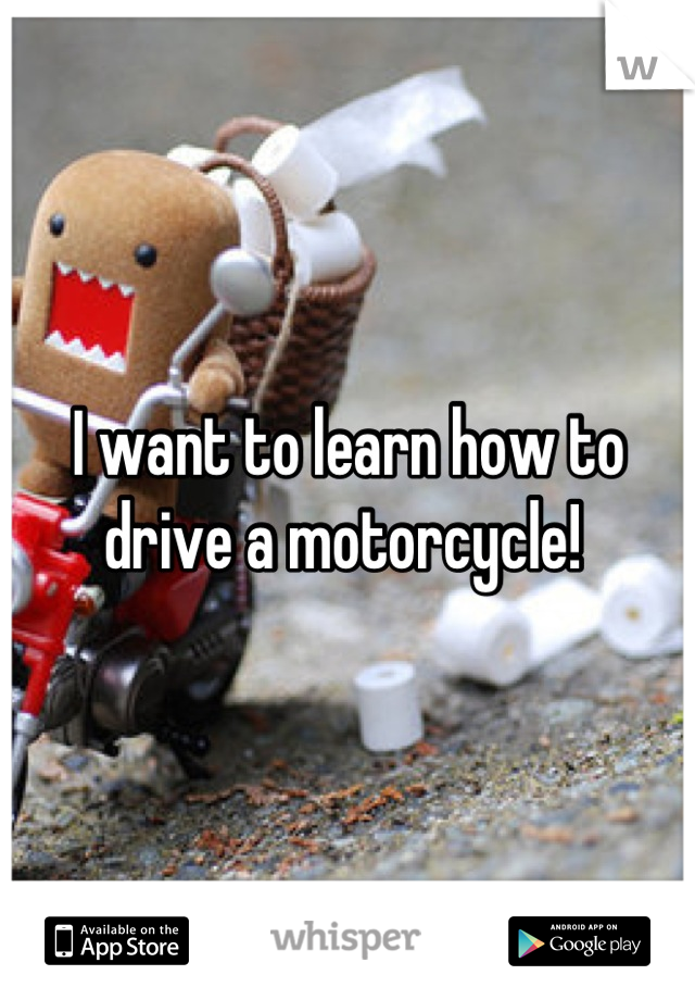 I want to learn how to drive a motorcycle!