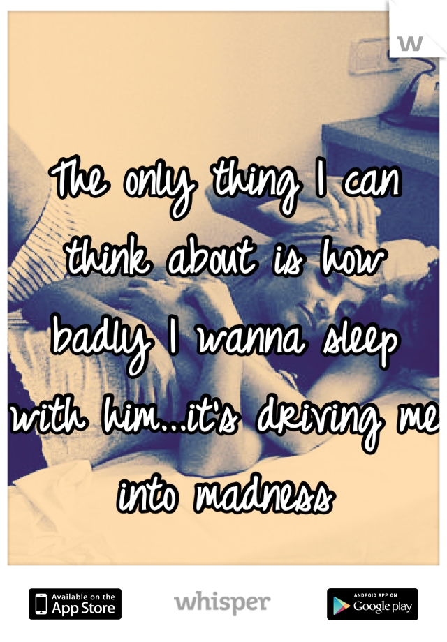 The only thing I can think about is how badly I wanna sleep with him...it's driving me into madness