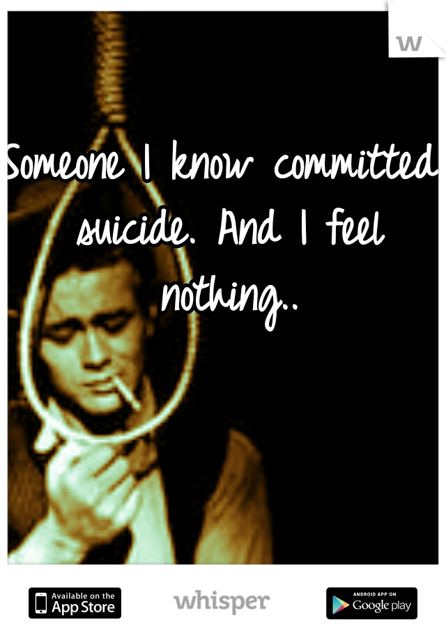 Someone I know committed suicide. And I feel nothing..