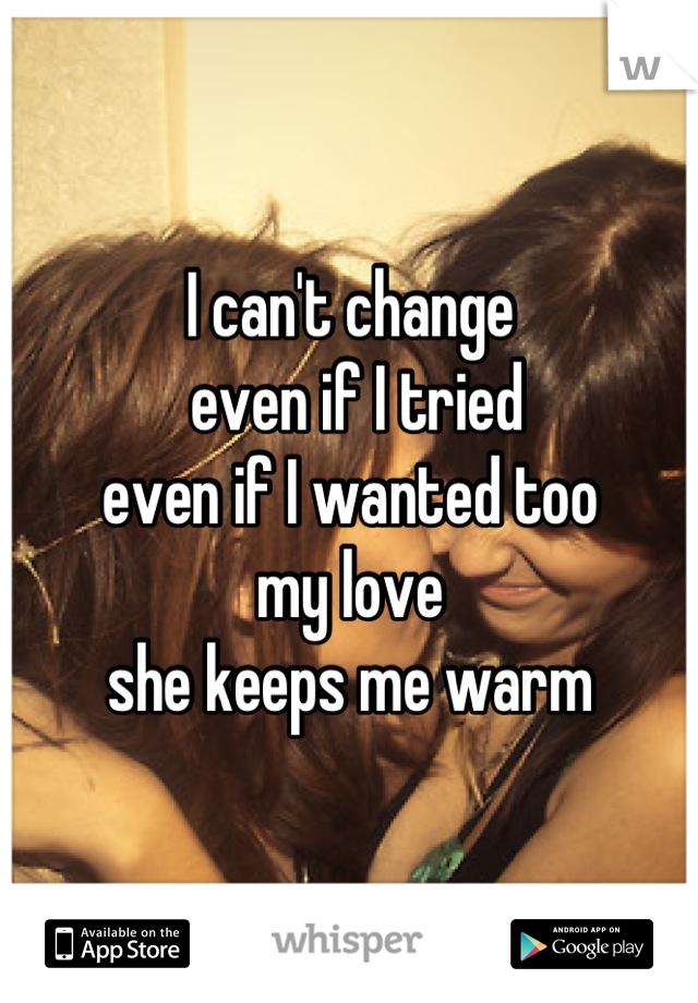 I can't change  even if I tried even if I wanted too  my love  she keeps me warm