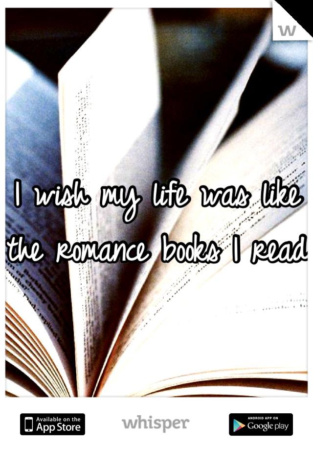 I wish my life was like the romance books I read