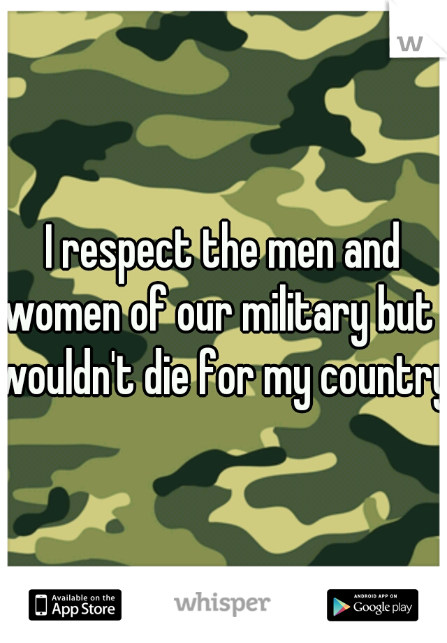I respect the men and women of our military but I wouldn't die for my country.