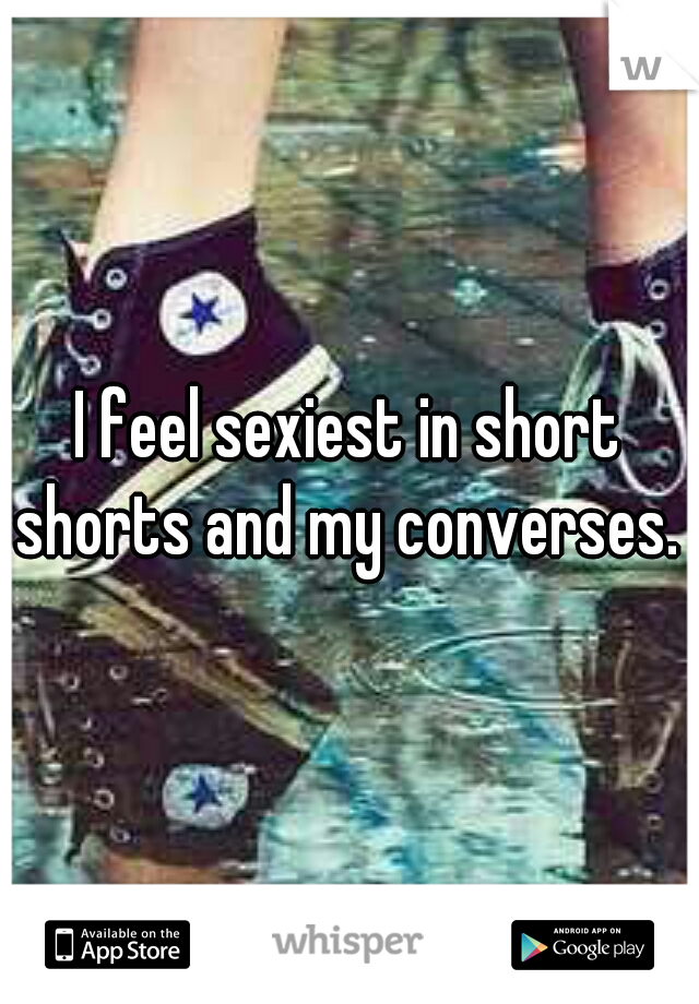 I feel sexiest in short shorts and my converses.
