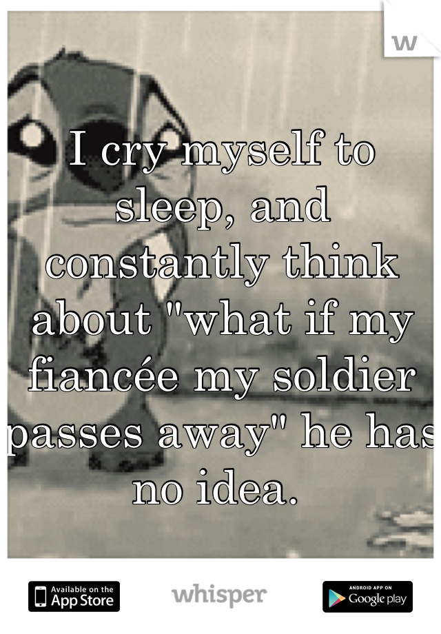 "I cry myself to sleep, and constantly think about ""what if my fiancée my soldier passes away"" he has no idea."