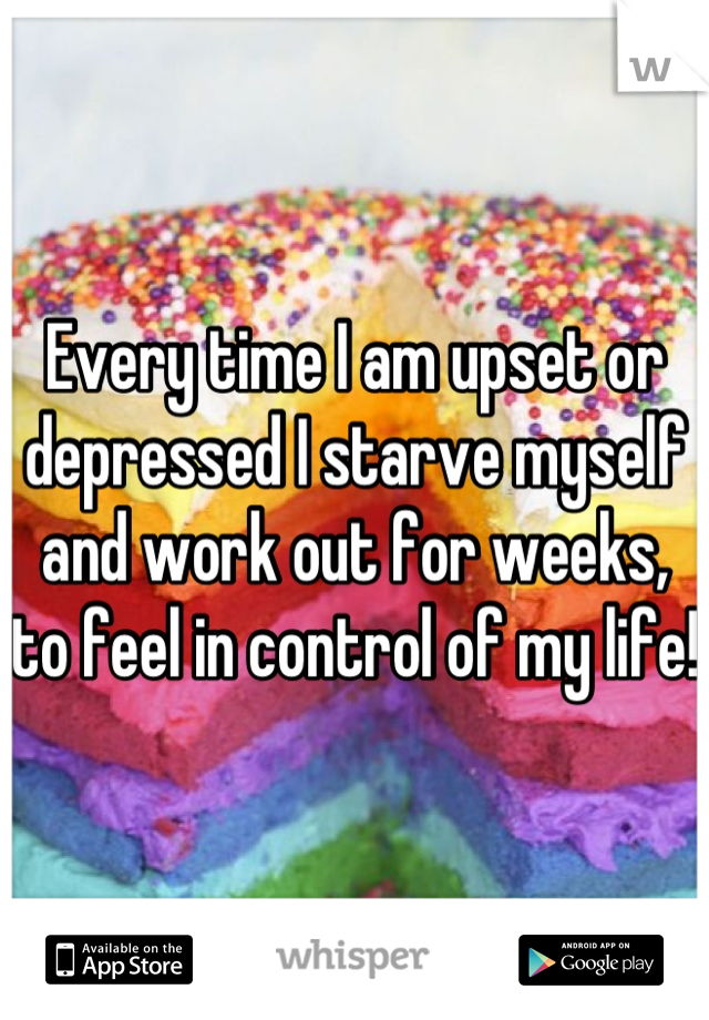 Every time I am upset or depressed I starve myself and work out for weeks, to feel in control of my life!