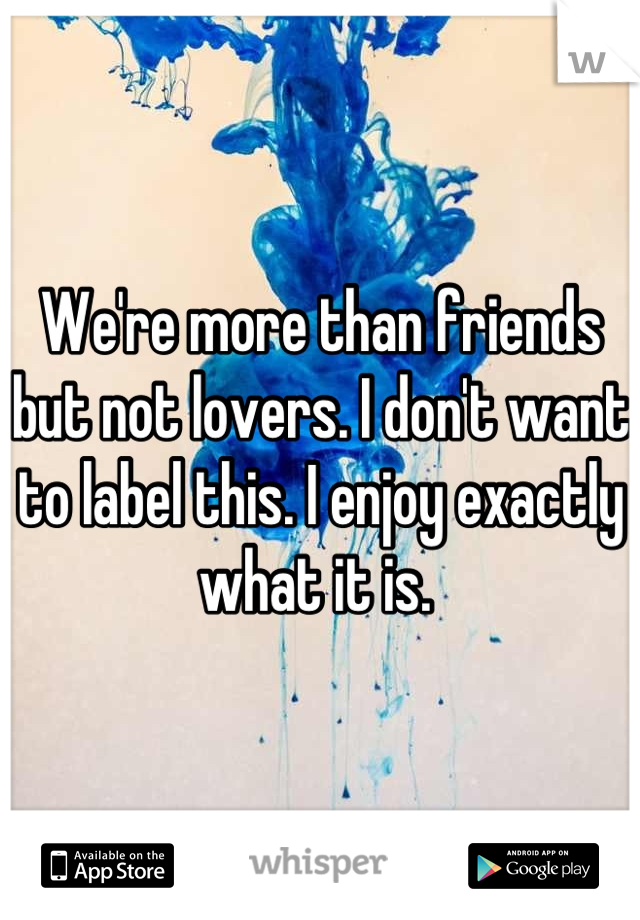 We're more than friends but not lovers. I don't want to label this. I enjoy exactly what it is.