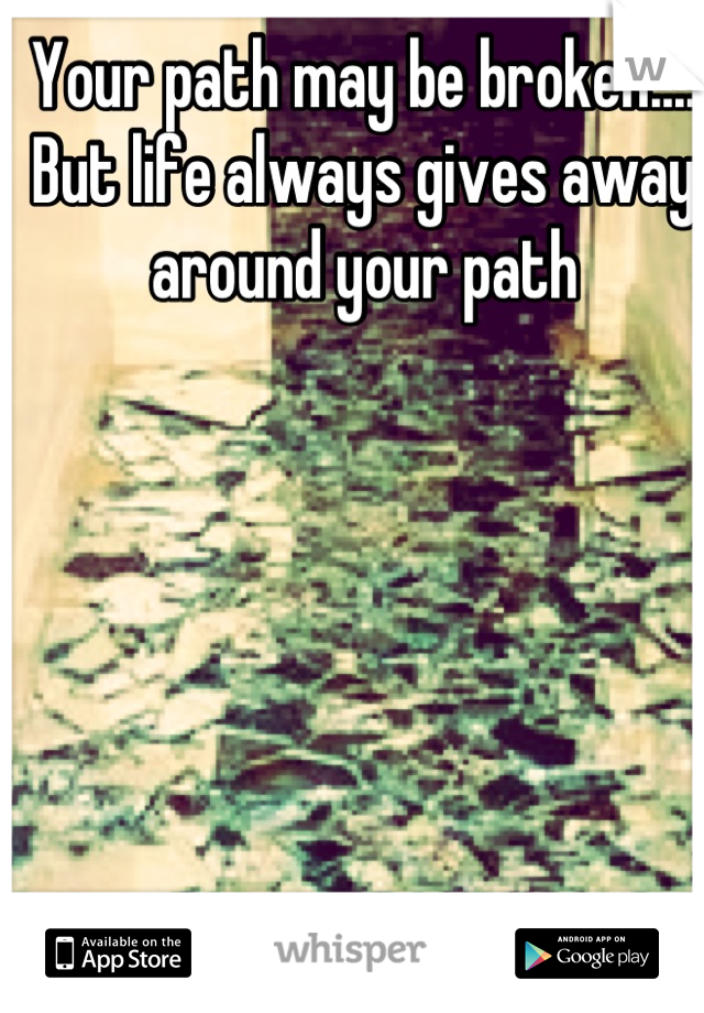 Your path may be broken.... But life always gives away around your path