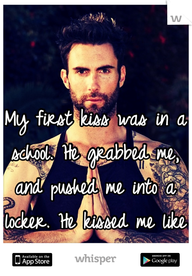 My first kiss was in a school. He grabbed me, and pushed me into a locker. He kissed me like no tomorrow.