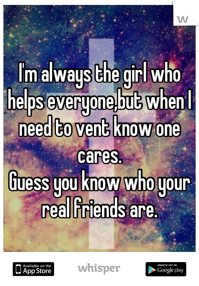 I'm always the girl who helps everyone,but when I need to vent know one cares.  Guess you know who your real friends are.