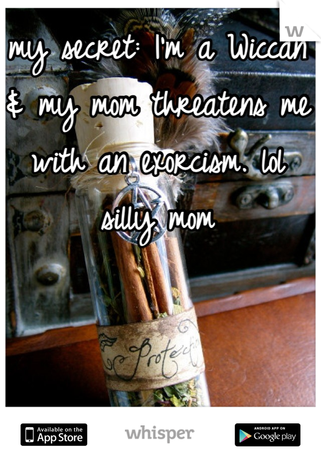 my secret: I'm a Wiccan & my mom threatens me with an exorcism. lol silly mom