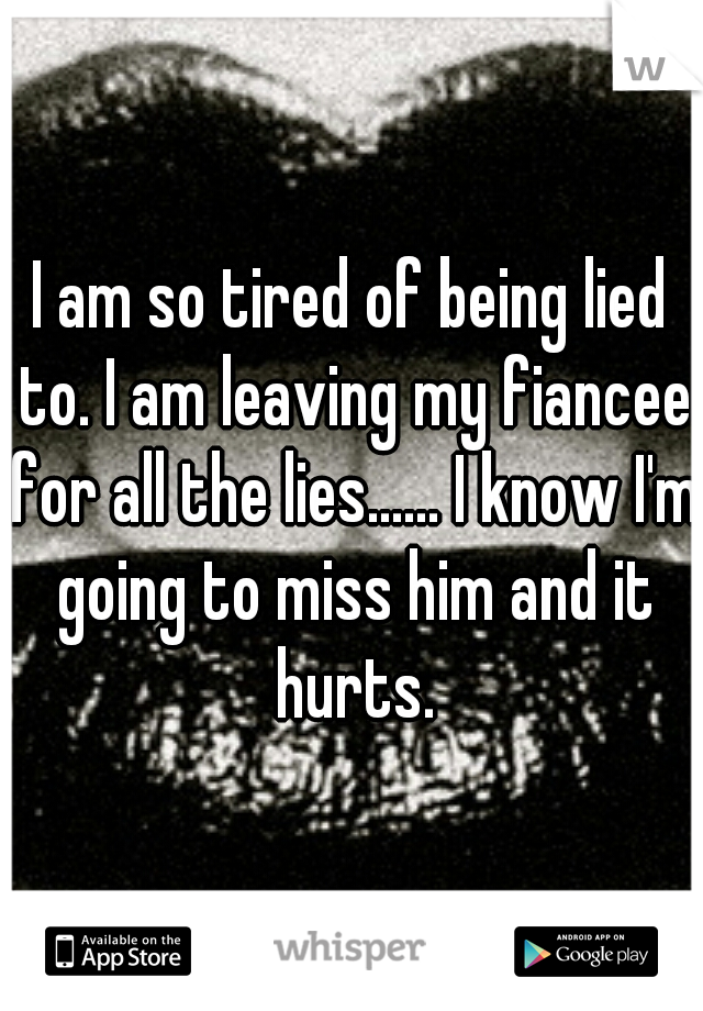 I am so tired of being lied to. I am leaving my fiancee for all the lies...... I know I'm going to miss him and it hurts.