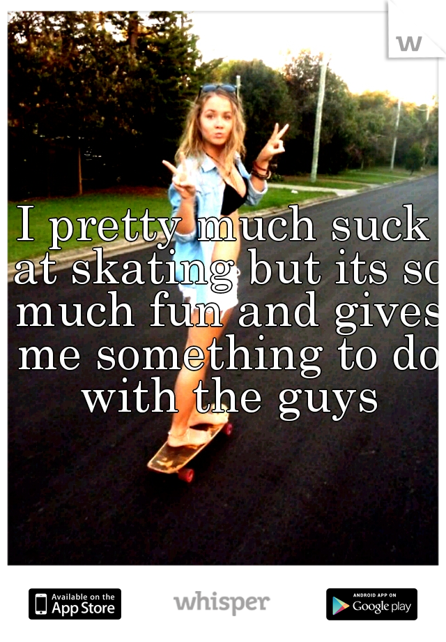 I pretty much suck at skating but its so much fun and gives me something to do with the guys