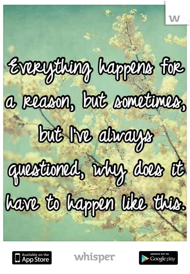 Everything happens for a reason, but sometimes, but I've always questioned, why does it have to happen like this.