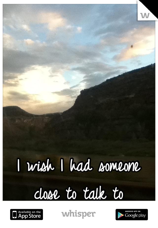 I wish I had someone close to talk to
