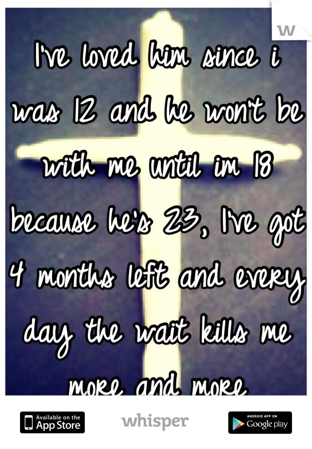 I've loved him since i was 12 and he won't be with me until im 18 because he's 23, I've got 4 months left and every day the wait kills me more and more