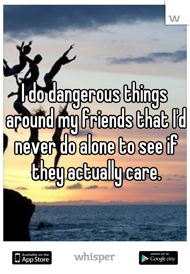 I do dangerous things around my friends that I'd never do alone to see if they actually care.