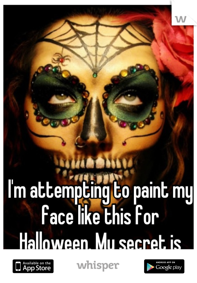 I'm attempting to paint my face like this for Halloween. My secret is that I'm nervous.
