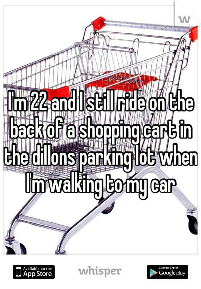 I'm 22 and I still ride on the back of a shopping cart in the dillons parking lot when I'm walking to my car