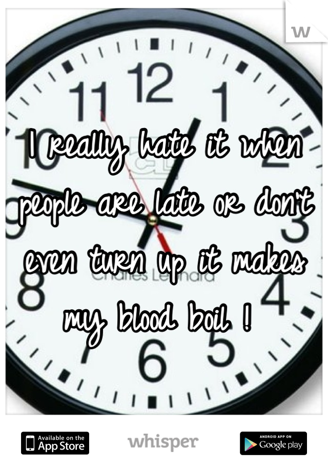 I really hate it when people are late or don't even turn up it makes my blood boil !