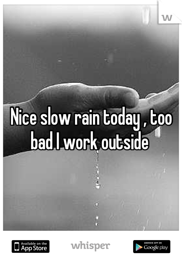 Nice slow rain today , too bad I work outside