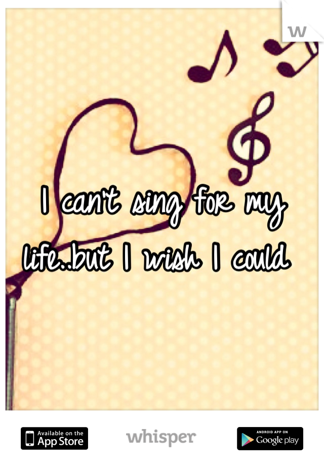 I can't sing for my life..but I wish I could