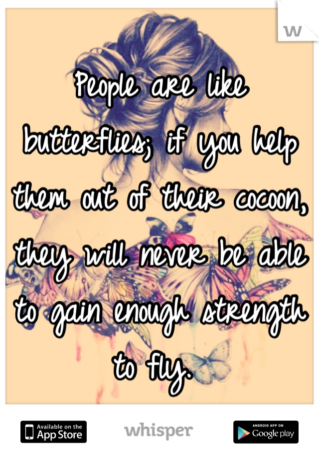 People are like butterflies; if you help them out of their cocoon, they will never be able to gain enough strength to fly.