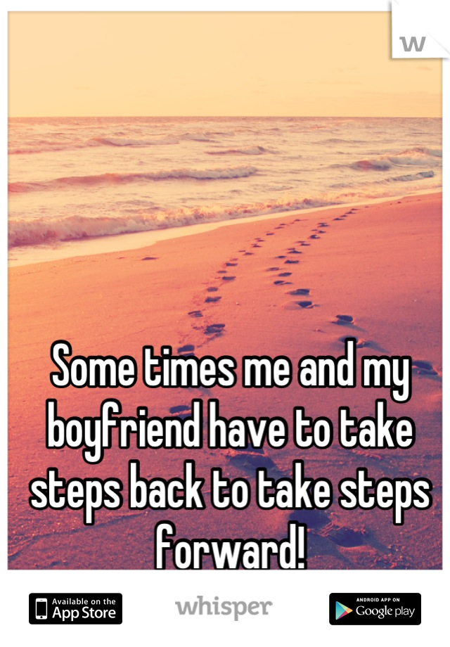 Some times me and my boyfriend have to take steps back to take steps forward!  I Love You Babe!!