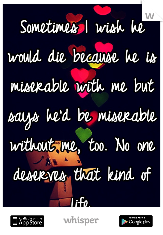 Sometimes I wish he would die because he is miserable with me but says he'd be miserable without me, too. No one deserves that kind of life.