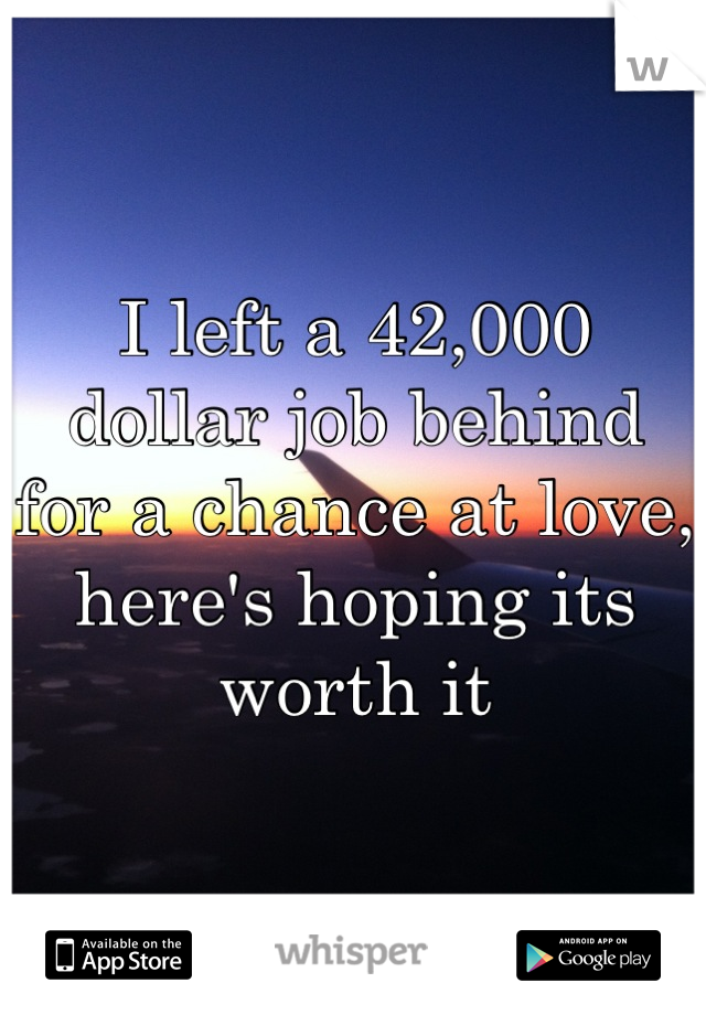 I left a 42,000   dollar job behind  for a chance at love, here's hoping its worth it