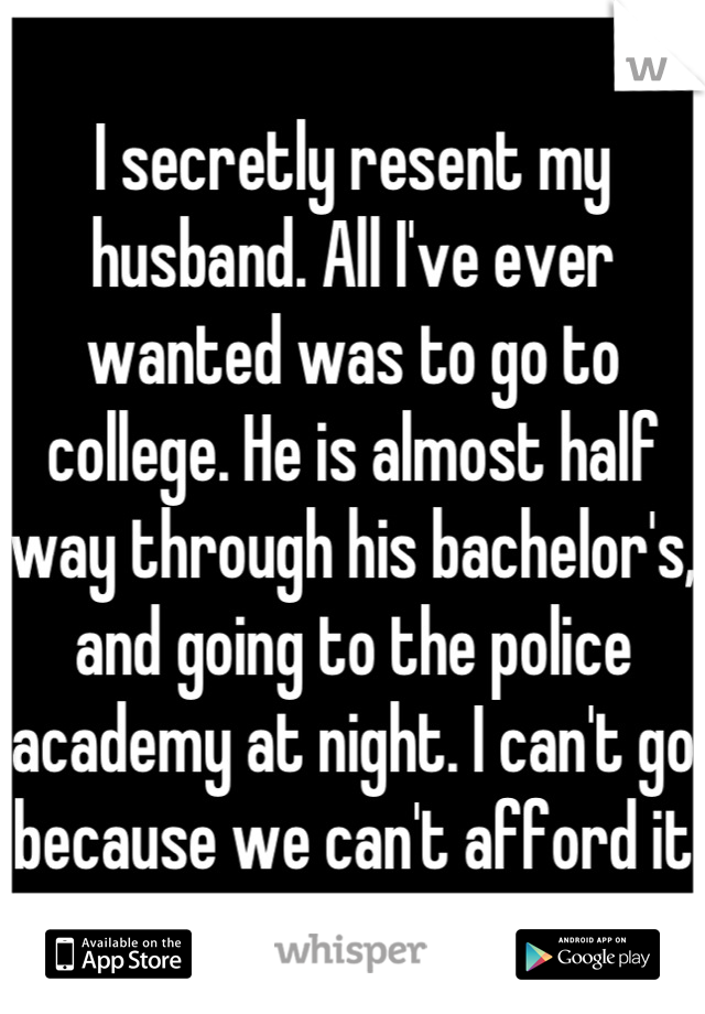 I secretly resent my husband. All I've ever wanted was to go to college. He is almost half way through his bachelor's, and going to the police academy at night. I can't go because we can't afford it