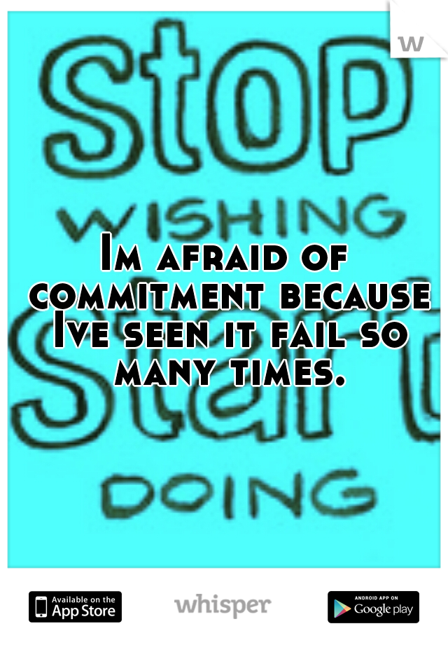 Im afraid of commitment because Ive seen it fail so many times.