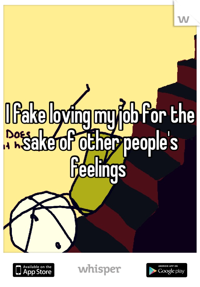 I fake loving my job for the sake of other people's feelings