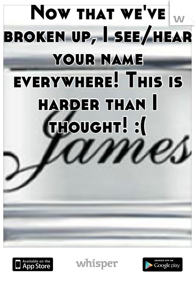 Now that we've broken up, I see/hear your name everywhere! This is harder than I thought! :(