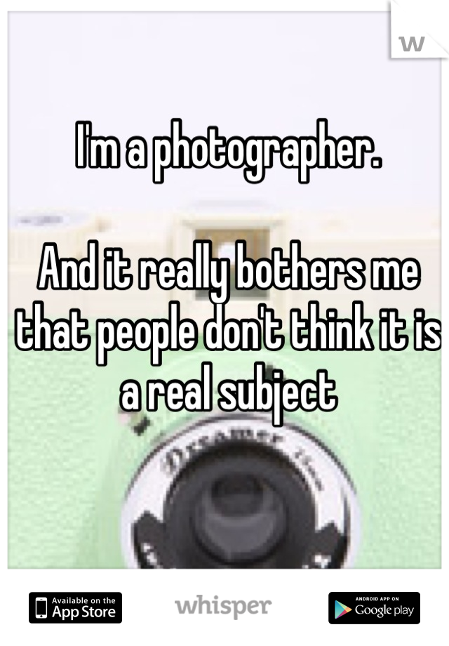 I'm a photographer.   And it really bothers me that people don't think it is a real subject