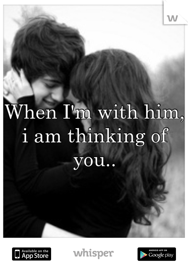 When I'm with him, i am thinking of you..