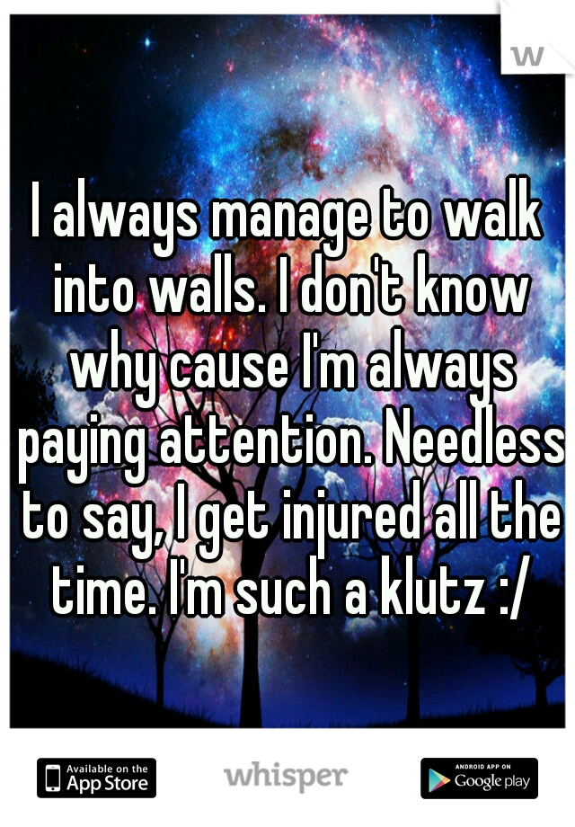 I always manage to walk into walls. I don't know why cause I'm always paying attention. Needless to say, I get injured all the time. I'm such a klutz :/