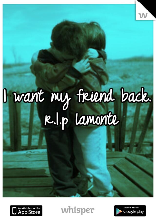 I want my friend back.  r.I.p lamonte