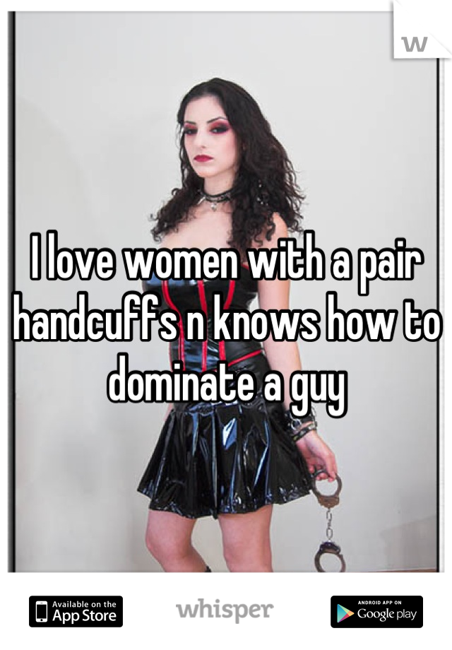 I love women with a pair handcuffs n knows how to dominate a guy